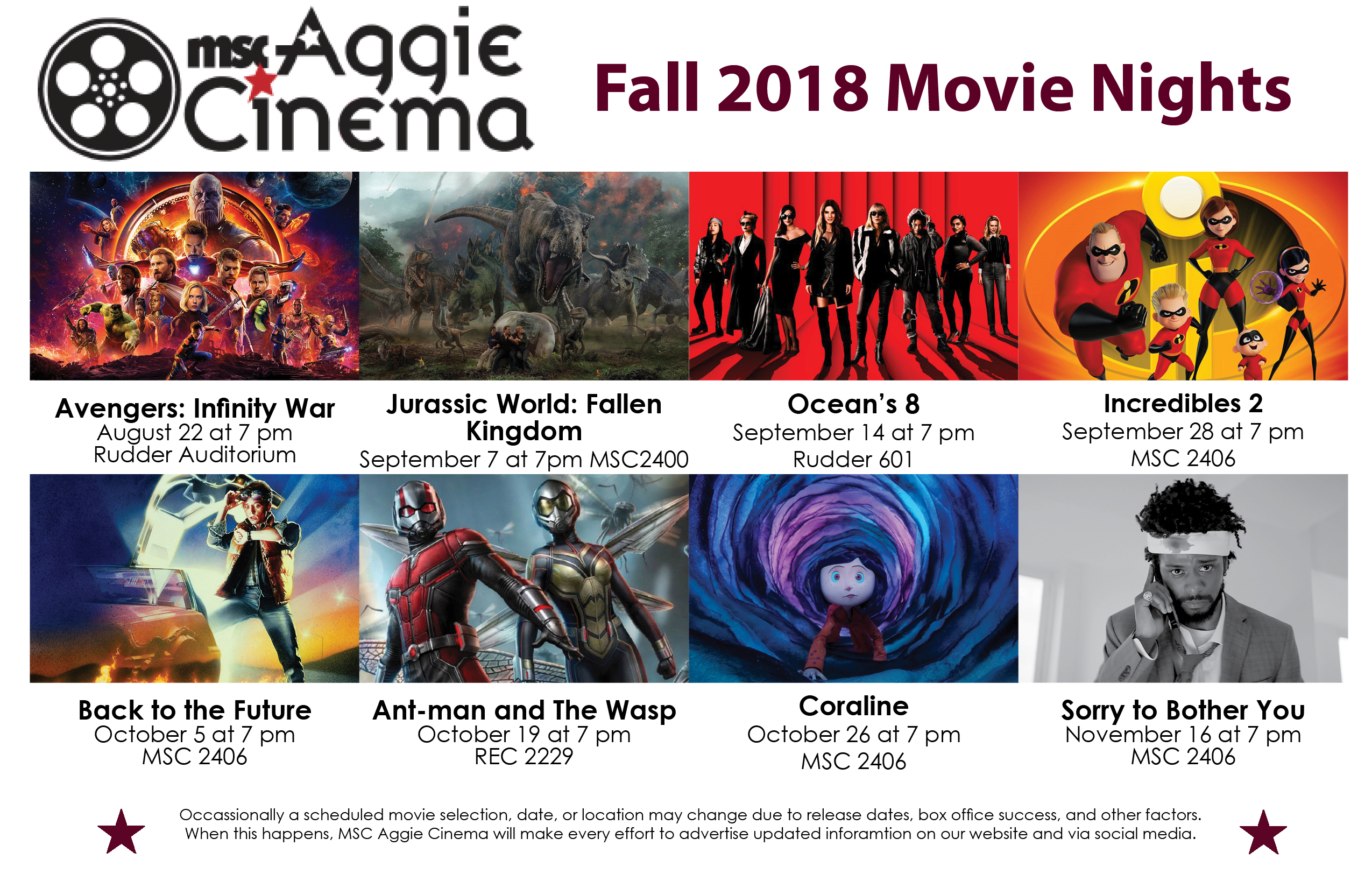 Aggie Cinema's Fall 2018 Films 8/22 Avengers Infinity War in Rudder Auditorium at 7 pm 9/7 Jurassic World: Fallen Kingdom in MSC 2400 at 7 pm 9/14 Ocean's 8 in Rudder 601 at 7 pm 9/28 Incredibles 2 in MSC 2406 at 7 pm 10/5 Back to the Future in MSC 2406 at 7 pm Ant-man and The Wasp in RECC 2229 at 7 pm 10/26 Coraline in MSC 2406 at 7 pm 11/16 Sorry to Bother You in MSC 2406 at 7 pm